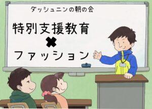 【ラジオ】ダッシュニンの朝の会 「特別支援教育×ファッション」